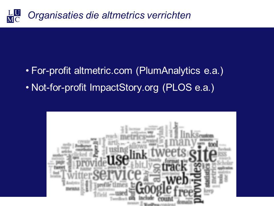 Organisaties die altmetrics verrichten For-profit altmetric.com (PlumAnalytics e.a.) Not-for-profit ImpactStory.org (PLOS e.a.)
