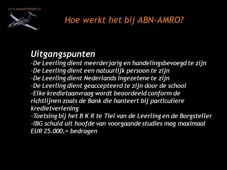 www.executiveflight.nl Uitgangspunten -De Leerling dient meerderjarig en handelingsbevoegd te zijn -De Leerling dient een natuurlijk persoon te zijn -De Leerling dient Nederlands ingezetene te zijn -De Leerling dient geaccepteerd te zijn door de school -Elke kredietaanvraag wordt beoordeeld conform de richtlijnen zoals de Bank die hanteert bij particuliere kredietverlening -Toetsing bij het B K R te Tiel van de Leerling en de Borgsteller -IBG schuld uit hoofde van voorgaande studies mag maximaal EUR 25.000,= bedragen Hoe werkt het bij ABN-AMRO?