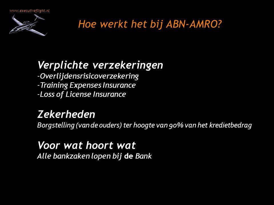 www.executiveflight.nl Verplichte verzekeringen -Overlijdensrisicoverzekering -Training Expenses Insurance -Loss of License Insurance Zekerheden Borgstelling (van de ouders) ter hoogte van 90% van het kredietbedrag Voor wat hoort wat Alle bankzaken lopen bij de Bank Hoe werkt het bij ABN-AMRO?