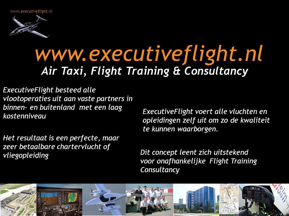 www.executiveflight.nl Air Taxi, Flight Training & Consultancy ExecutiveFlight besteed alle vlootoperaties uit aan vaste partners in binnen- en buitenland met een laag kostenniveau ExecutiveFlight voert alle vluchten en opleidingen zelf uit om zo de kwaliteit te kunnen waarborgen.