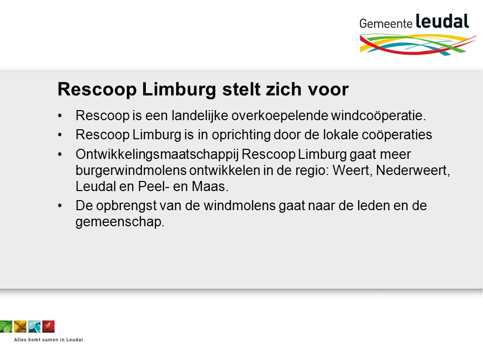 Rescoop Limburg stelt zich voor Rescoop is een landelijke overkoepelende windcoöperatie. Rescoop Limburg is in oprichting door de lokale coöperaties O