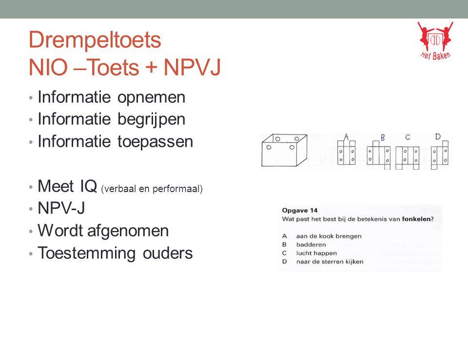 Drempeltoets NIO –Toets + NPVJ Informatie opnemen Informatie begrijpen Informatie toepassen Meet IQ (verbaal en performaal) NPV-J Wordt afgenomen Toestemming ouders