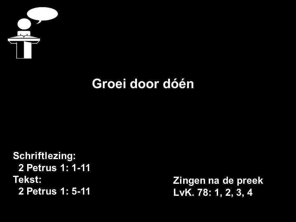 Schriftlezing: 2 Petrus 1: 1-11 Tekst: 2 Petrus 1: 5-11 Groei door dóén Zingen na de preek LvK.
