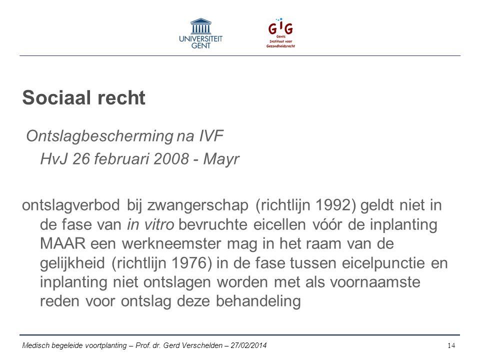 Sociaal recht Ontslagbescherming na IVF HvJ 26 februari 2008 - Mayr ontslagverbod bij zwangerschap (richtlijn 1992) geldt niet in de fase van in vitro bevruchte eicellen vóór de inplanting MAAR een werkneemster mag in het raam van de gelijkheid (richtlijn 1976) in de fase tussen eicelpunctie en inplanting niet ontslagen worden met als voornaamste reden voor ontslag deze behandeling Medisch begeleide voortplanting – Prof.