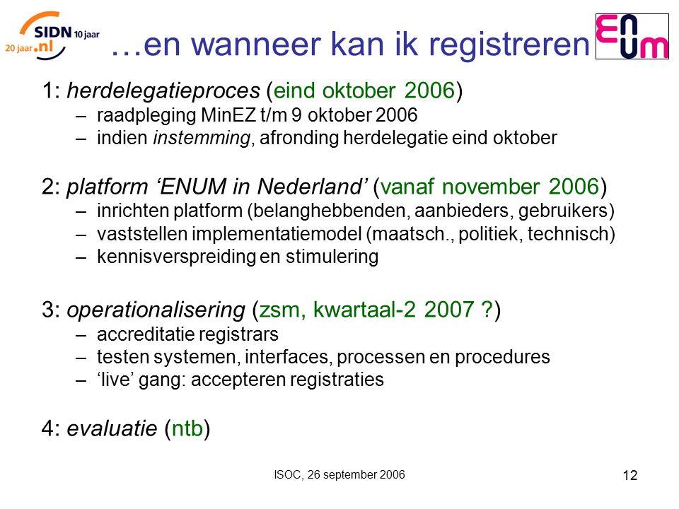ISOC, 26 september 2006 12 …en wanneer kan ik registreren 1: herdelegatieproces (eind oktober 2006) – raadpleging MinEZ t/m 9 oktober 2006 – indien instemming, afronding herdelegatie eind oktober 2: platform 'ENUM in Nederland' (vanaf november 2006) – inrichten platform (belanghebbenden, aanbieders, gebruikers) – vaststellen implementatiemodel (maatsch., politiek, technisch) – kennisverspreiding en stimulering 3: operationalisering (zsm, kwartaal-2 2007 ?) – accreditatie registrars – testen systemen, interfaces, processen en procedures – 'live' gang: accepteren registraties 4: evaluatie (ntb)