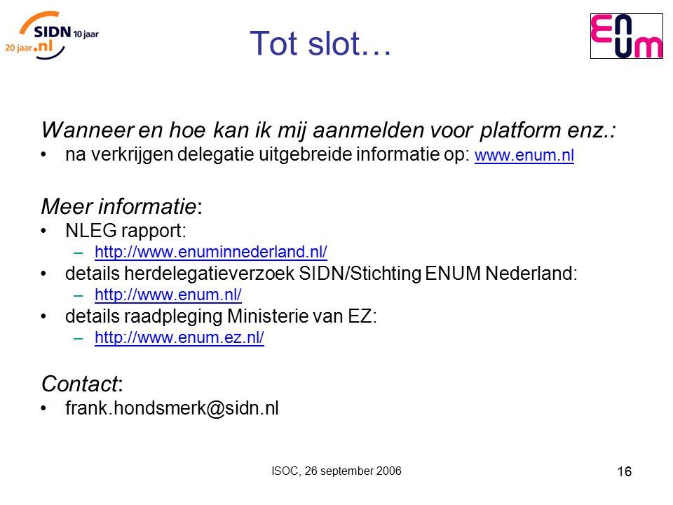ISOC, 26 september 2006 16 Tot slot… Wanneer en hoe kan ik mij aanmelden voor platform enz.: na verkrijgen delegatie uitgebreide informatie op: www.enum.nl www.enum.nl Meer informatie: NLEG rapport: – http://www.enuminnederland.nl/ http://www.enuminnederland.nl/ details herdelegatieverzoek SIDN/Stichting ENUM Nederland: – http://www.enum.nl/ http://www.enum.nl/ details raadpleging Ministerie van EZ: – http://www.enum.ez.nl/ http://www.enum.ez.nl/ Contact: frank.hondsmerk@sidn.nl