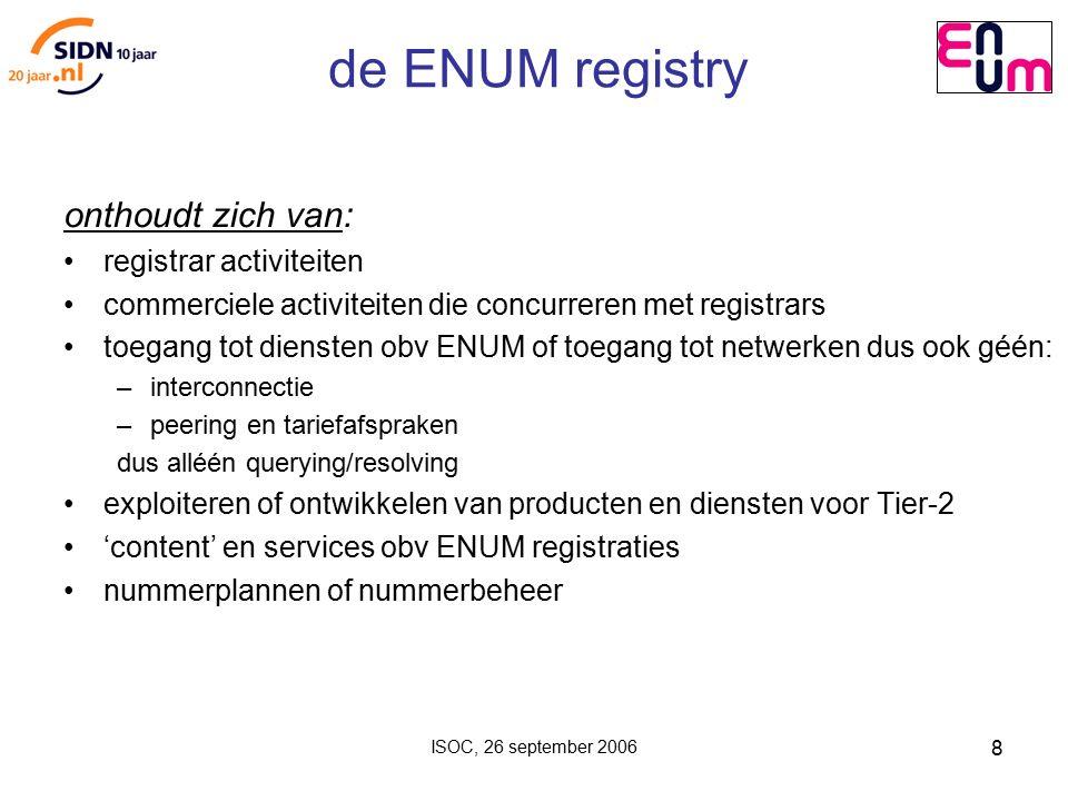 ISOC, 26 september 2006 8 de ENUM registry onthoudt zich van: registrar activiteiten commerciele activiteiten die concurreren met registrars toegang tot diensten obv ENUM of toegang tot netwerken dus ook géén: – interconnectie – peering en tariefafspraken dus alléén querying/resolving exploiteren of ontwikkelen van producten en diensten voor Tier-2 'content' en services obv ENUM registraties nummerplannen of nummerbeheer