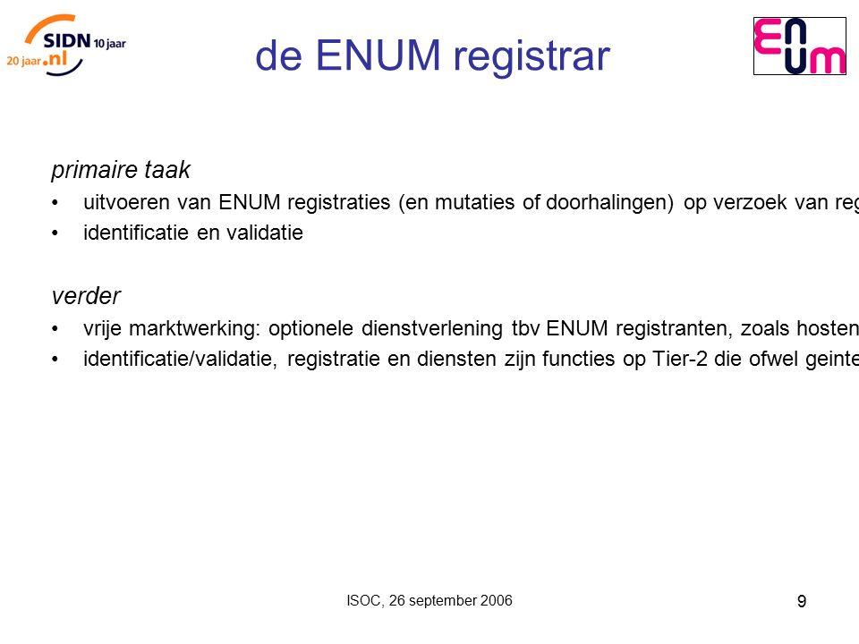 ISOC, 26 september 2006 9 de ENUM registrar primaire taak uitvoeren van ENUM registraties (en mutaties of doorhalingen) op verzoek van registranten, conform het registratiebeleid en procedures identificatie en validatie verder vrije marktwerking: optionele dienstverlening tbv ENUM registranten, zoals hosten 'NAPTR records' (bereikbaarheidsgegevens) identificatie/validatie, registratie en diensten zijn functies op Tier-2 die ofwel geintegreerd of gescheiden aangeboden kunnen worden (dus door registrar zelf of gebruikmakend van gespecialiseerde organisaties).