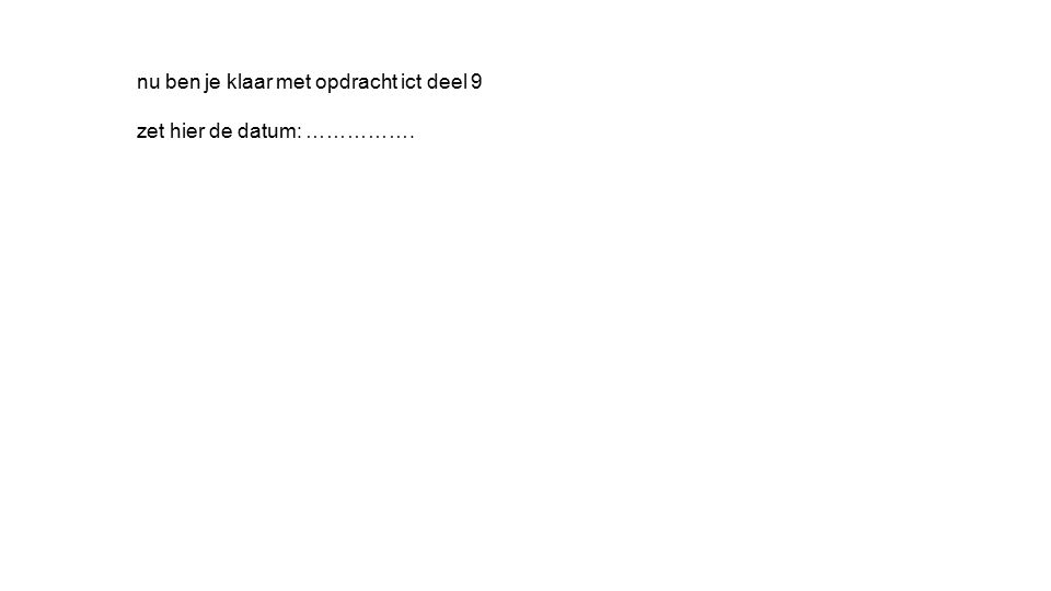 nu ben je klaar met opdracht ict deel 9 zet hier de datum: …………….