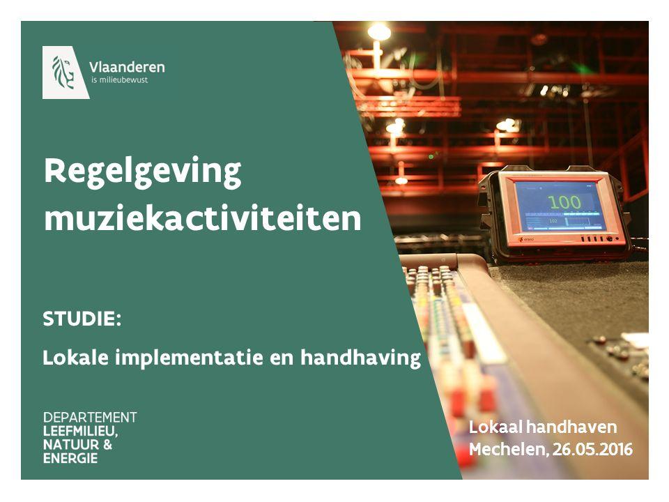 Regelgeving muziekactiviteiten STUDIE: Lokale implementatie en handhaving Lokaal handhaven Mechelen, 26.05.2016