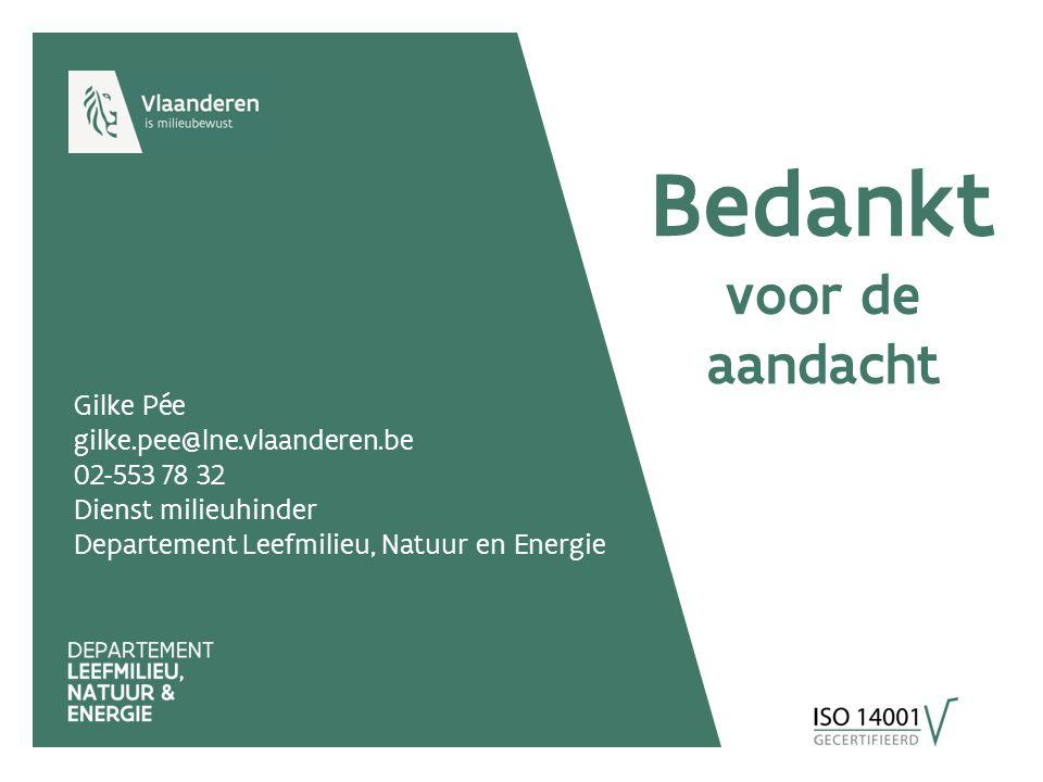 Gilke Pée gilke.pee@lne.vlaanderen.be 02-553 78 32 Dienst milieuhinder Departement Leefmilieu, Natuur en Energie Bedankt voor de aandacht