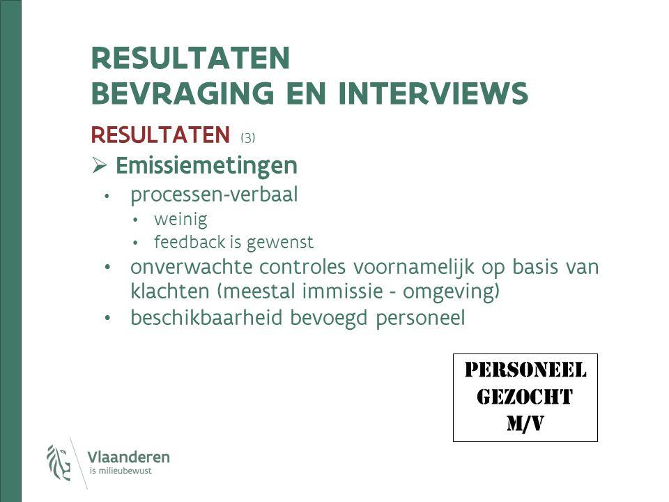 RESULTATEN BEVRAGING EN INTERVIEWS RESULTATEN (3)  Emissiemetingen processen-verbaal weinig feedback is gewenst onverwachte controles voornamelijk op basis van klachten (meestal immissie - omgeving) beschikbaarheid bevoegd personeel personeel gezocht m/v