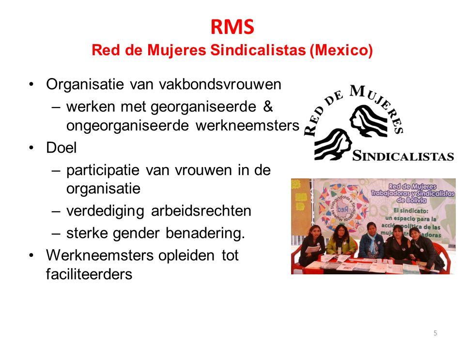 RMS Red de Mujeres Sindicalistas (Mexico) Organisatie van vakbondsvrouwen –werken met georganiseerde & ongeorganiseerde werkneemsters Doel –participatie van vrouwen in de organisatie –verdediging arbeidsrechten –sterke gender benadering.