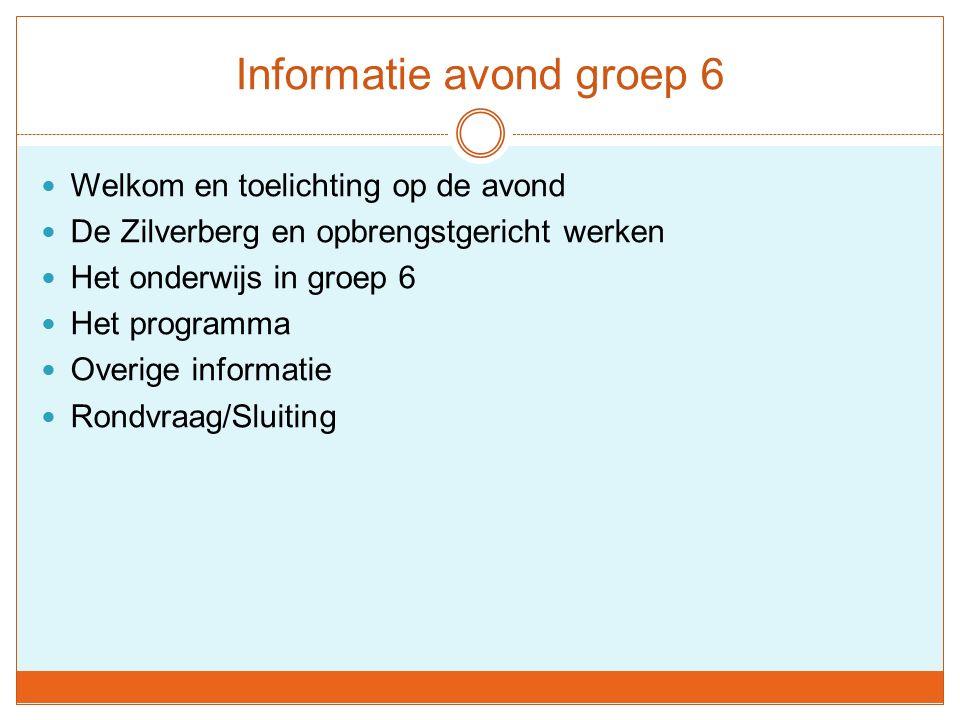 Welkom en toelichting op de avond De Zilverberg en opbrengstgericht werken Het onderwijs in groep 6 Het programma Overige informatie Rondvraag/Sluiting
