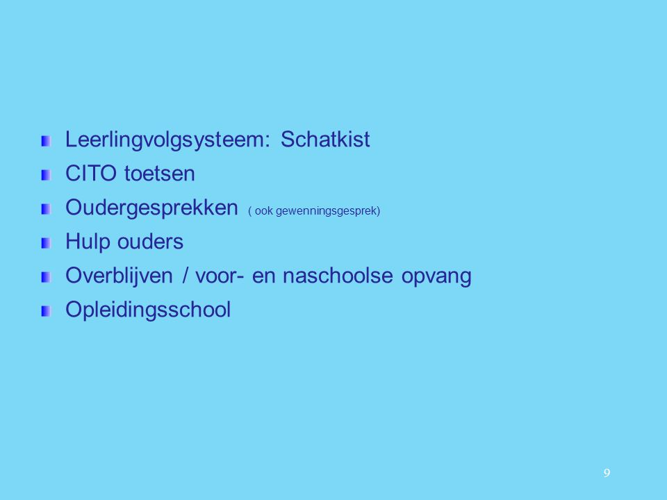 9 Leerlingvolgsysteem: Schatkist CITO toetsen Oudergesprekken ( ook gewenningsgesprek) Hulp ouders Overblijven / voor- en naschoolse opvang Opleidingsschool