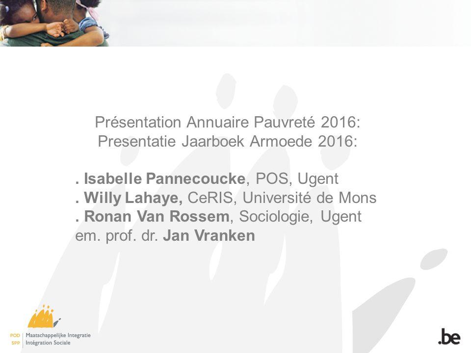 Présentation Annuaire Pauvreté 2016: Presentatie Jaarboek Armoede 2016:. Isabelle Pannecoucke, POS, Ugent. Willy Lahaye, CeRIS, Université de Mons. Ro