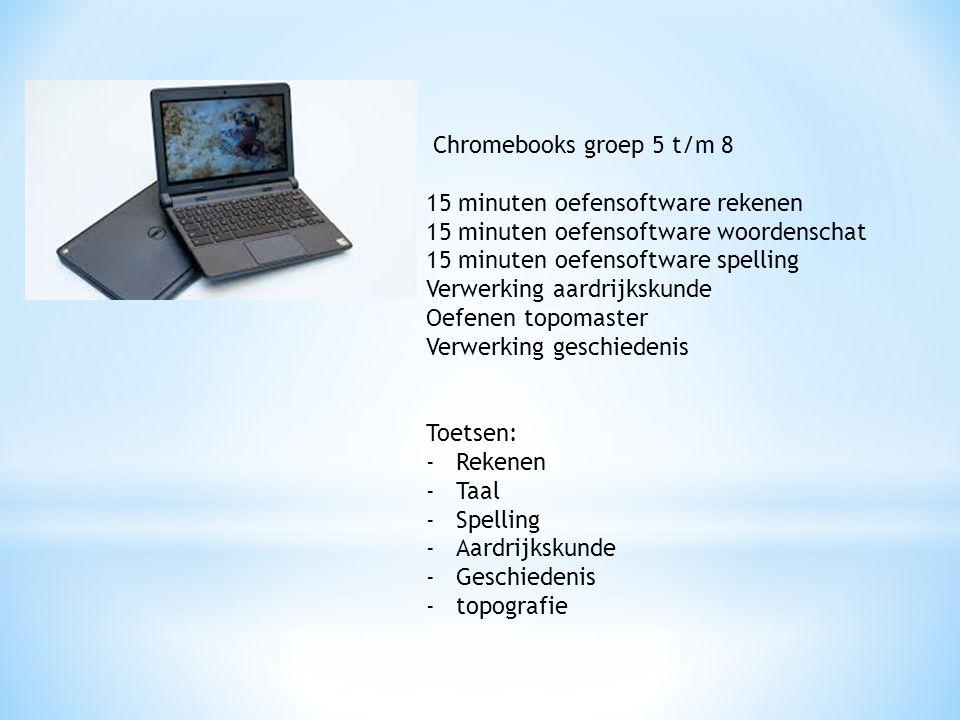Chromebooks groep 5 t/m 8 15 minuten oefensoftware rekenen 15 minuten oefensoftware woordenschat 15 minuten oefensoftware spelling Verwerking aardrijkskunde Oefenen topomaster Verwerking geschiedenis Toetsen: -Rekenen -Taal -Spelling -Aardrijkskunde -Geschiedenis -topografie
