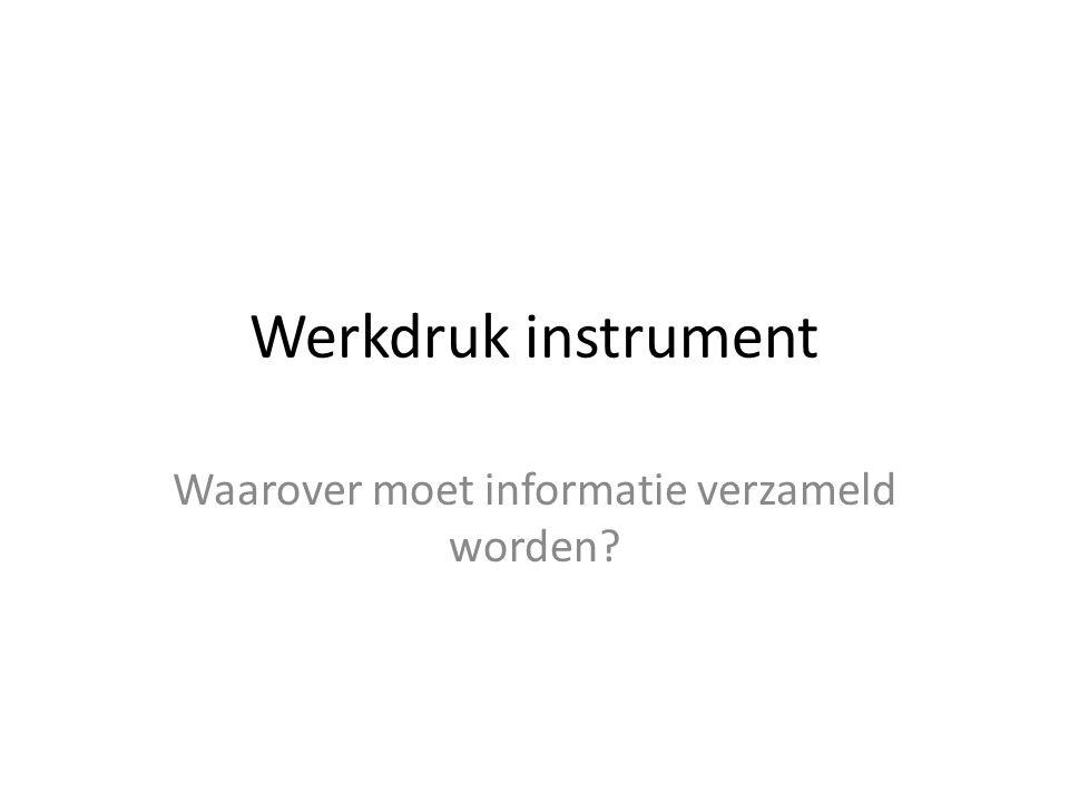 Werkdruk instrument Waarover moet informatie verzameld worden?