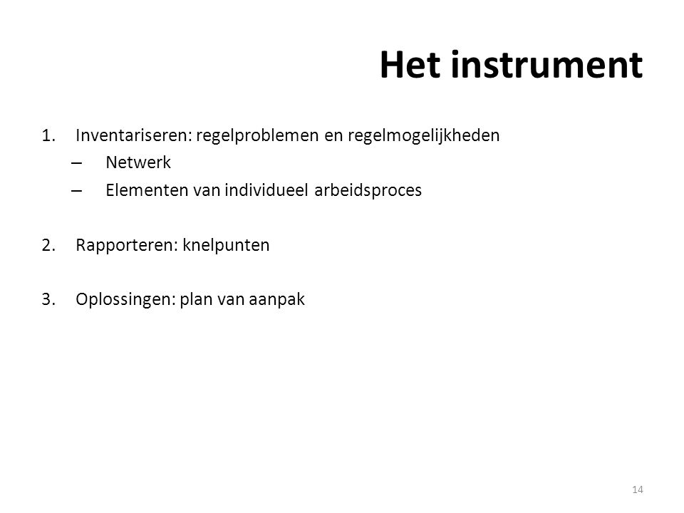 Het instrument 1.Inventariseren: regelproblemen en regelmogelijkheden – Netwerk – Elementen van individueel arbeidsproces 2.Rapporteren: knelpunten 3.Oplossingen: plan van aanpak 14