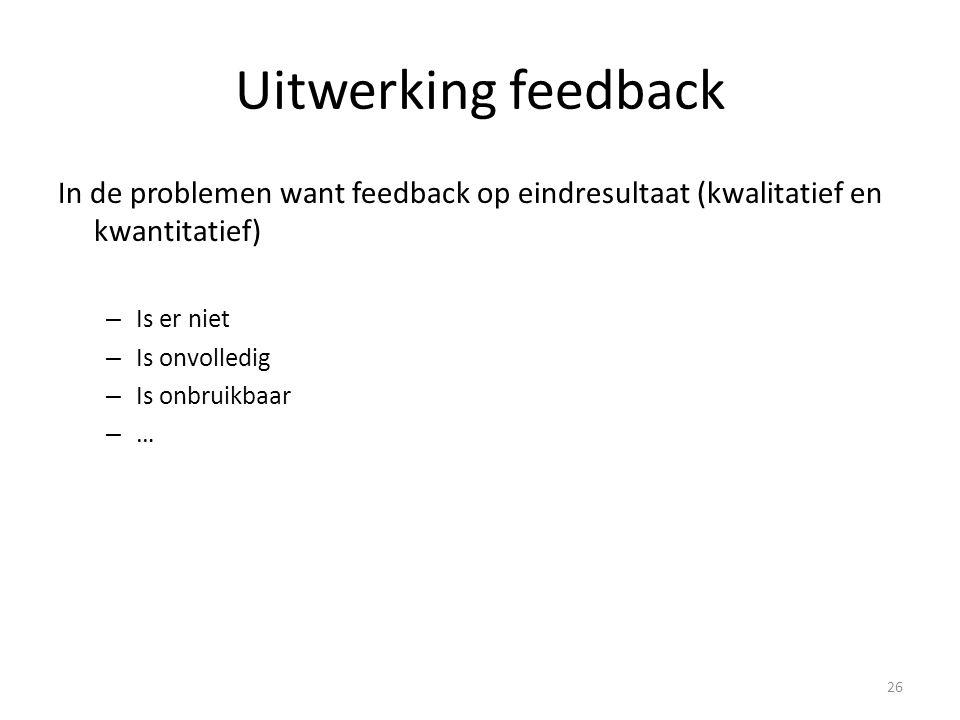 Uitwerking feedback In de problemen want feedback op eindresultaat (kwalitatief en kwantitatief) – Is er niet – Is onvolledig – Is onbruikbaar – … 26