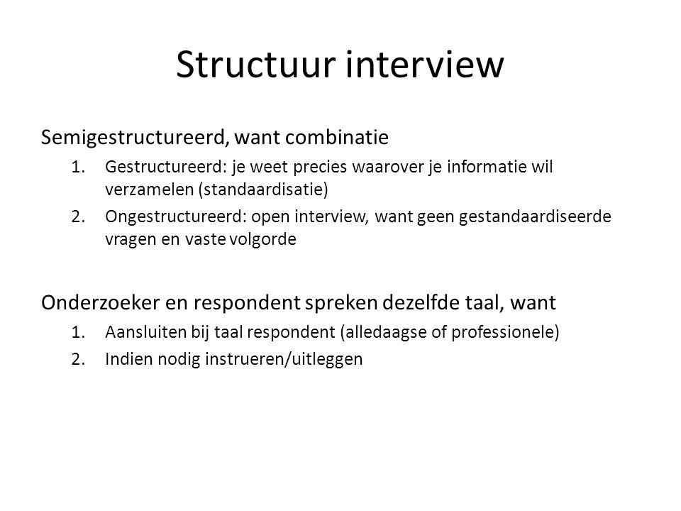 Structuur interview Semigestructureerd, want combinatie 1.Gestructureerd: je weet precies waarover je informatie wil verzamelen (standaardisatie) 2.On