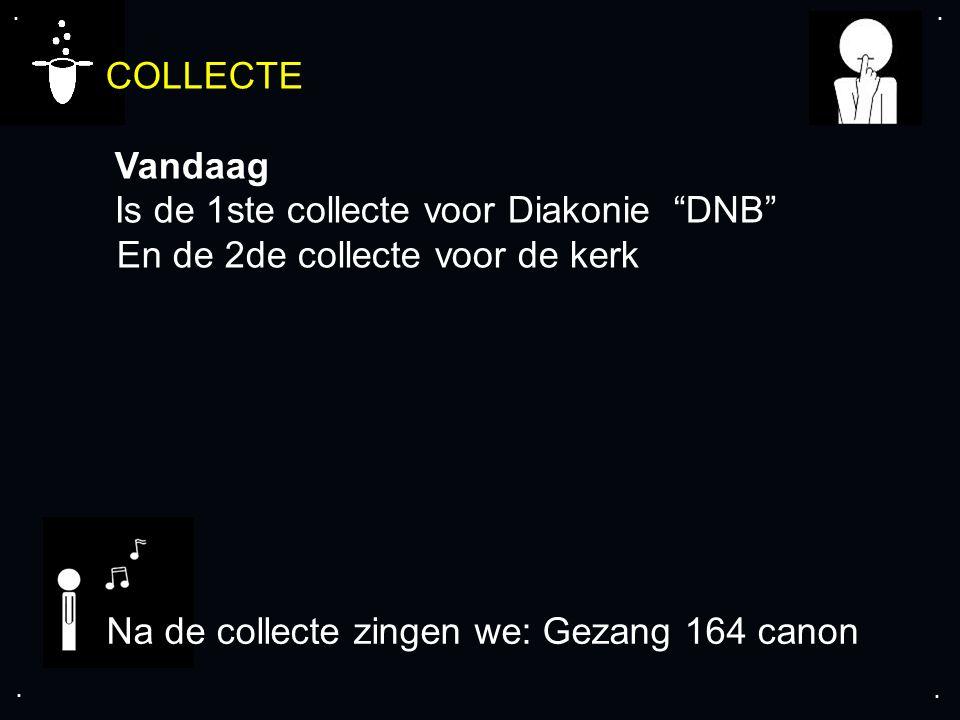 """.... COLLECTE Vandaag Is de 1ste collecte voor Diakonie """"DNB"""" En de 2de collecte voor de kerk Na de collecte zingen we: Gezang 164 canon"""