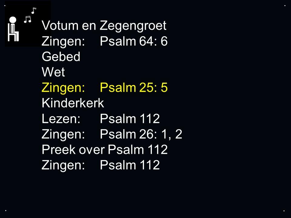 .... Votum en Zegengroet Zingen:Psalm 64: 6 Gebed Wet Zingen: Psalm 25: 5 Kinderkerk Lezen:Psalm 112 Zingen:Psalm 26: 1, 2 Preek over Psalm 112 Zingen