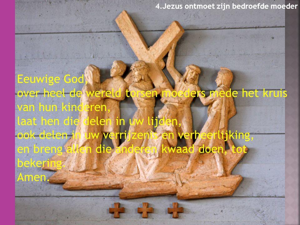 Eeuwige God, over heel de wereld torsen moeders mede het kruis van hun kinderen, laat hen die delen in uw lijden, ook delen in uw verrijzenis en verheerlijking, en breng allen die anderen kwaad doen, tot bekering.