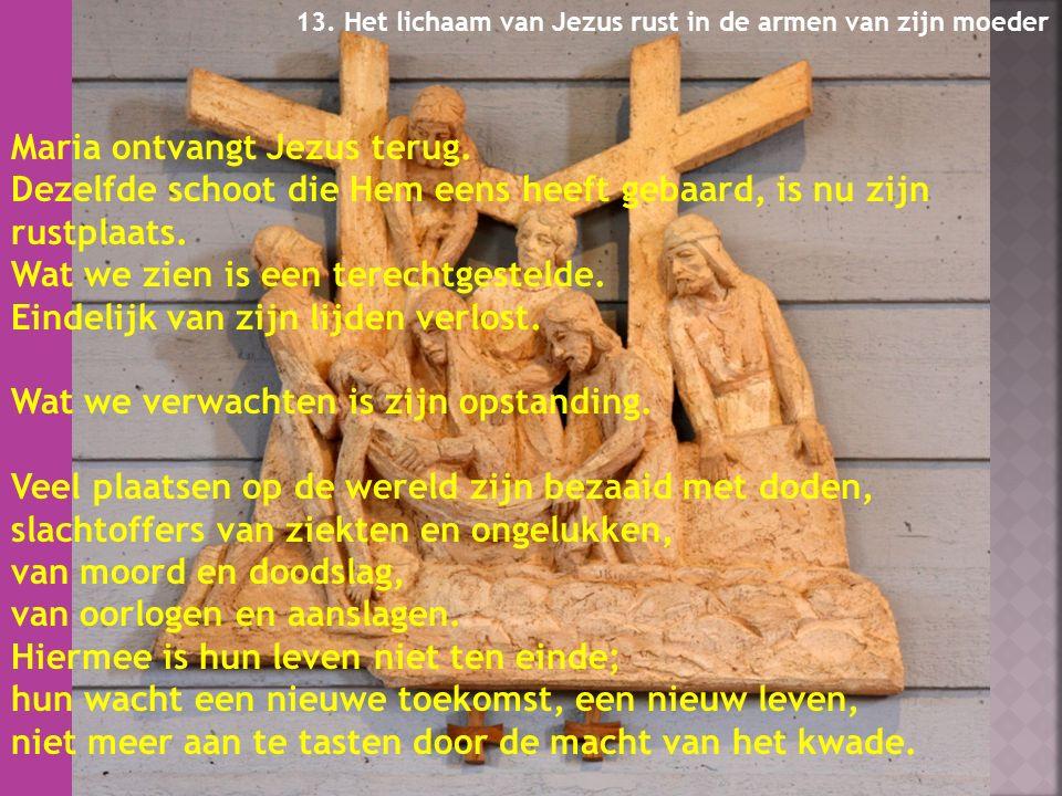 13.Het lichaam van Jezus rust in de armen van zijn moeder Maria ontvangt Jezus terug.