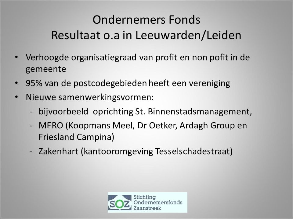 Ondernemers Fonds Resultaat o.a in Leeuwarden/Leiden Verhoogde organisatiegraad van profit en non pofit in de gemeente 95% van de postcodegebieden heeft een vereniging Nieuwe samenwerkingsvormen: -bijvoorbeeld oprichting St.