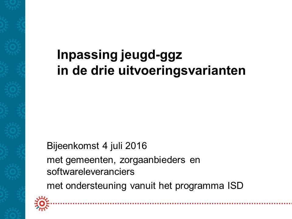Inpassing jeugd-ggz in de drie uitvoeringsvarianten Bijeenkomst 4 juli 2016 met gemeenten, zorgaanbieders en softwareleveranciers met ondersteuning vanuit het programma ISD