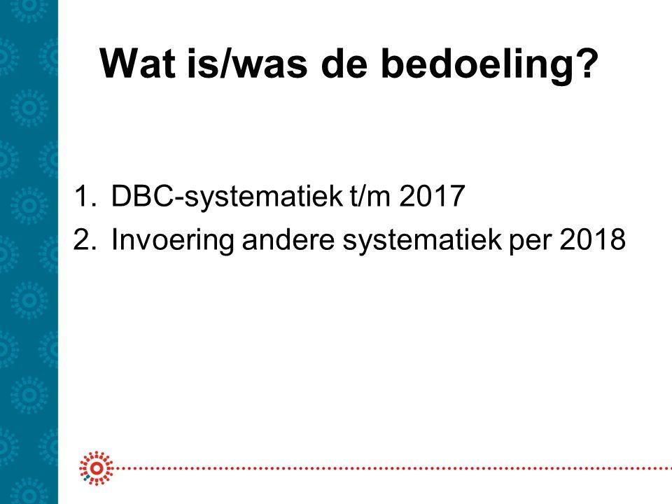 Wat is/was de bedoeling? 1.DBC-systematiek t/m 2017 2.Invoering andere systematiek per 2018