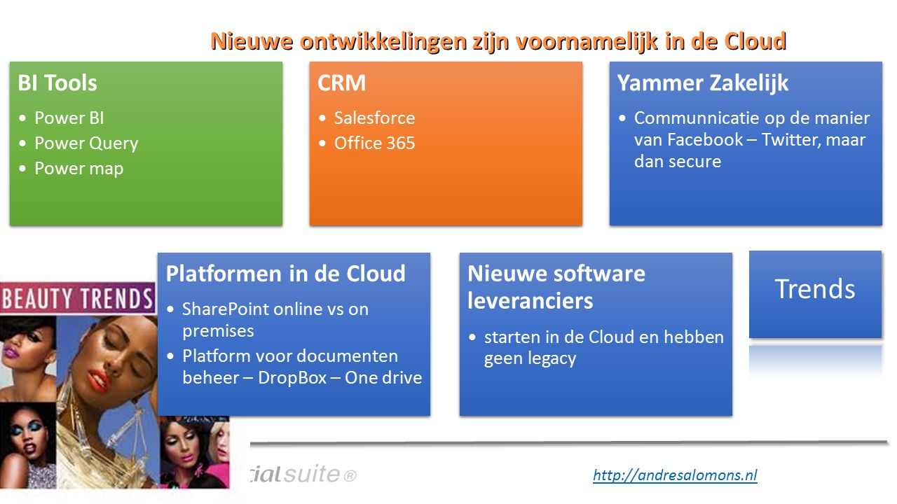 http://andresalomons.nl Nieuwe ontwikkelingen zijn voornamelijk in de Cloud BI Tools Power BI Power Query Power map CRM Salesforce Office 365 Yammer Zakelijk Communnicatie op de manier van Facebook – Twitter, maar dan secure Platformen in de Cloud SharePoint online vs on premises Platform voor documenten beheer – DropBox – One drive Nieuwe software leveranciers starten in de Cloud en hebben geen legacy