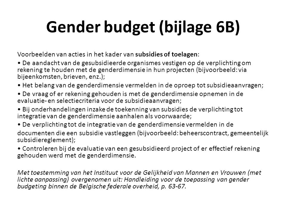 Gender budget (bijlage 6B) Voorbeelden van acties in het kader van subsidies of toelagen: De aandacht van de gesubsidieerde organismes vestigen op de verplichting om rekening te houden met de genderdimensie in hun projecten (bijvoorbeeld: via bijeenkomsten, brieven, enz.); Het belang van de genderdimensie vermelden in de oproep tot subsidieaanvragen; De vraag of er rekening gehouden is met de genderdimensie opnemen in de evaluatie- en selectiecriteria voor de subsidieaanvragen; Bij onderhandelingen inzake de toekenning van subsidies de verplichting tot integratie van de genderdimensie aanhalen als voorwaarde; De verplichting tot de integratie van de genderdimensie vermelden in de documenten die een subsidie vastleggen (bijvoorbeeld: beheerscontract, gemeentelijk subsidiereglement); Controleren bij de evaluatie van een gesubsidieerd project of er effectief rekening gehouden werd met de genderdimensie.