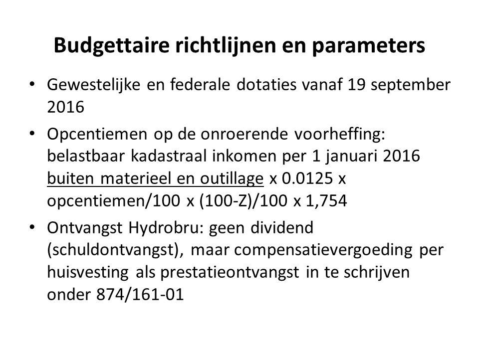Budgettaire richtlijnen en parameters Gewestelijke en federale dotaties vanaf 19 september 2016 Opcentiemen op de onroerende voorheffing: belastbaar kadastraal inkomen per 1 januari 2016 buiten materieel en outillage x 0.0125 x opcentiemen/100 x (100-Z)/100 x 1,754 Ontvangst Hydrobru: geen dividend (schuldontvangst), maar compensatievergoeding per huisvesting als prestatieontvangst in te schrijven onder 874/161-01
