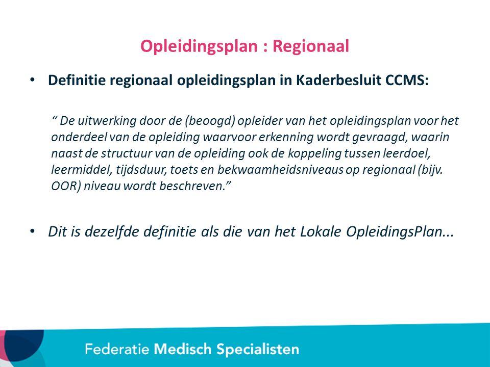 Opleidingsplan : Regionaal Definitie regionaal opleidingsplan in Kaderbesluit CCMS: De uitwerking door de (beoogd) opleider van het opleidingsplan voor het onderdeel van de opleiding waarvoor erkenning wordt gevraagd, waarin naast de structuur van de opleiding ook de koppeling tussen leerdoel, leermiddel, tijdsduur, toets en bekwaamheidsniveaus op regionaal (bijv.
