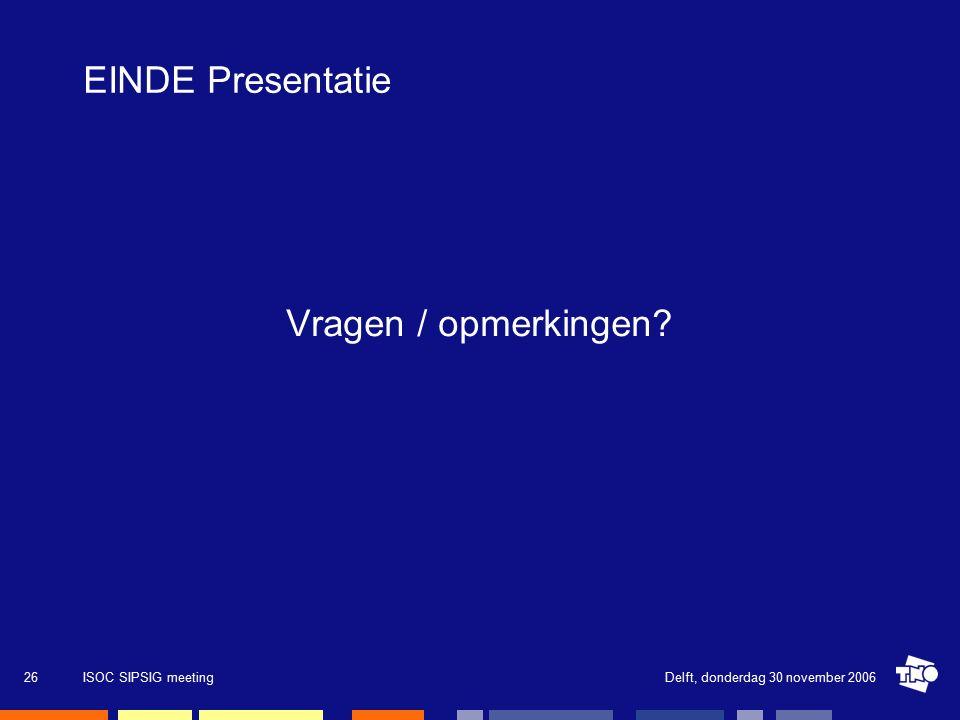 Delft, donderdag 30 november 2006ISOC SIPSIG meeting26 EINDE Presentatie Vragen / opmerkingen