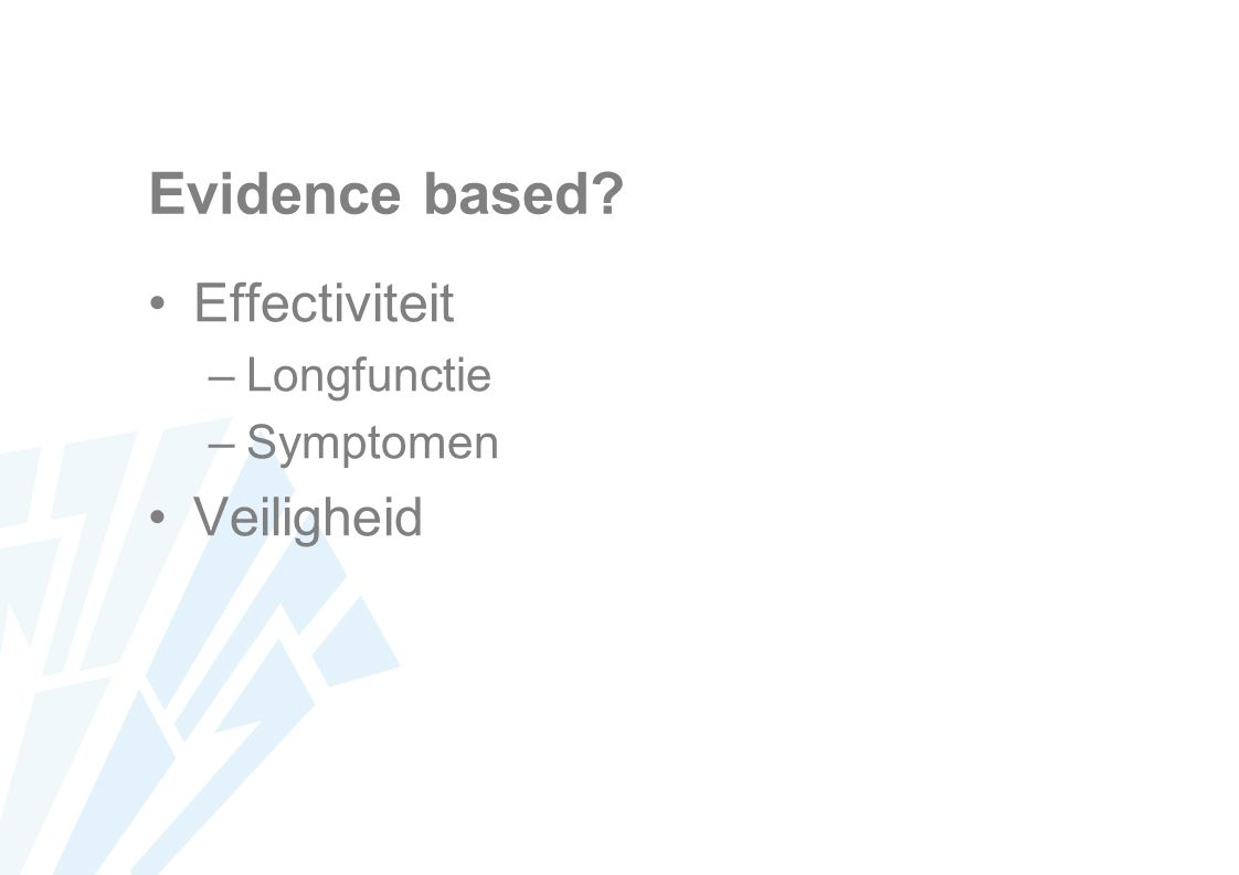 Evidence based? Effectiviteit –Longfunctie –Symptomen Veiligheid