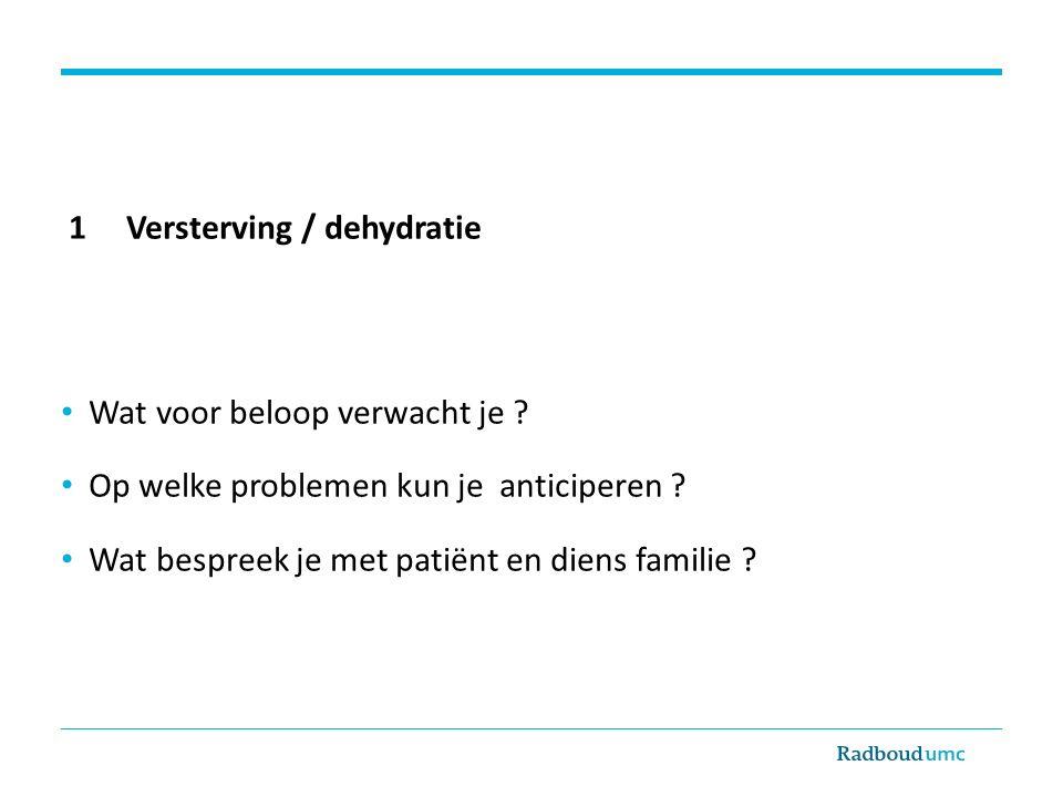 1 Versterving / dehydratie Wat voor beloop verwacht je ? Op welke problemen kun je anticiperen ? Wat bespreek je met patiënt en diens familie ?
