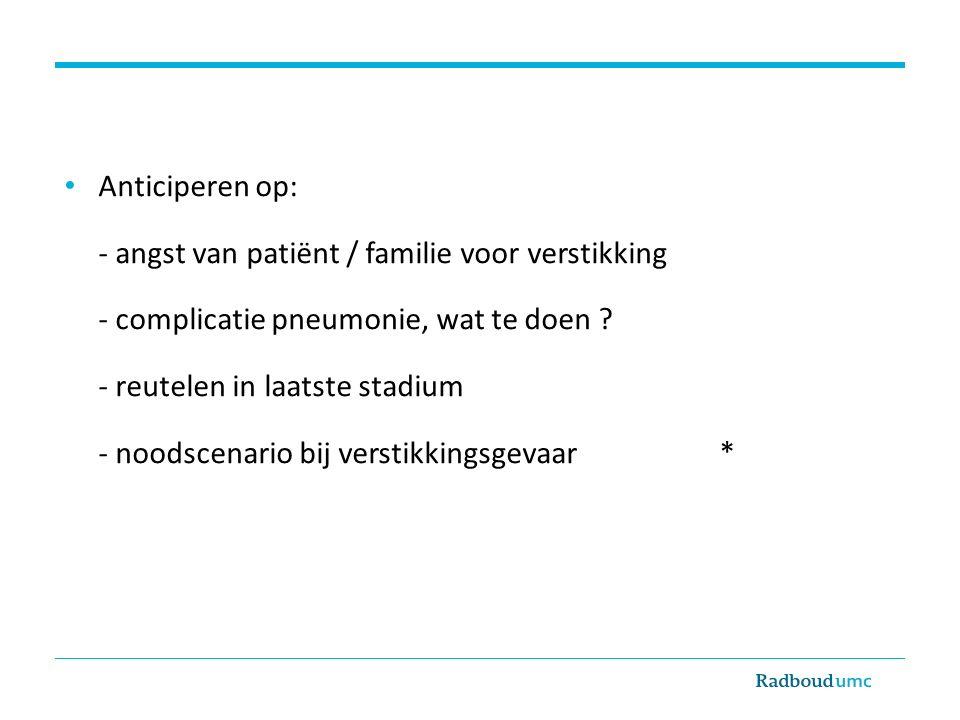 Anticiperen op: - angst van patiënt / familie voor verstikking - complicatie pneumonie, wat te doen ? - reutelen in laatste stadium - noodscenario bij