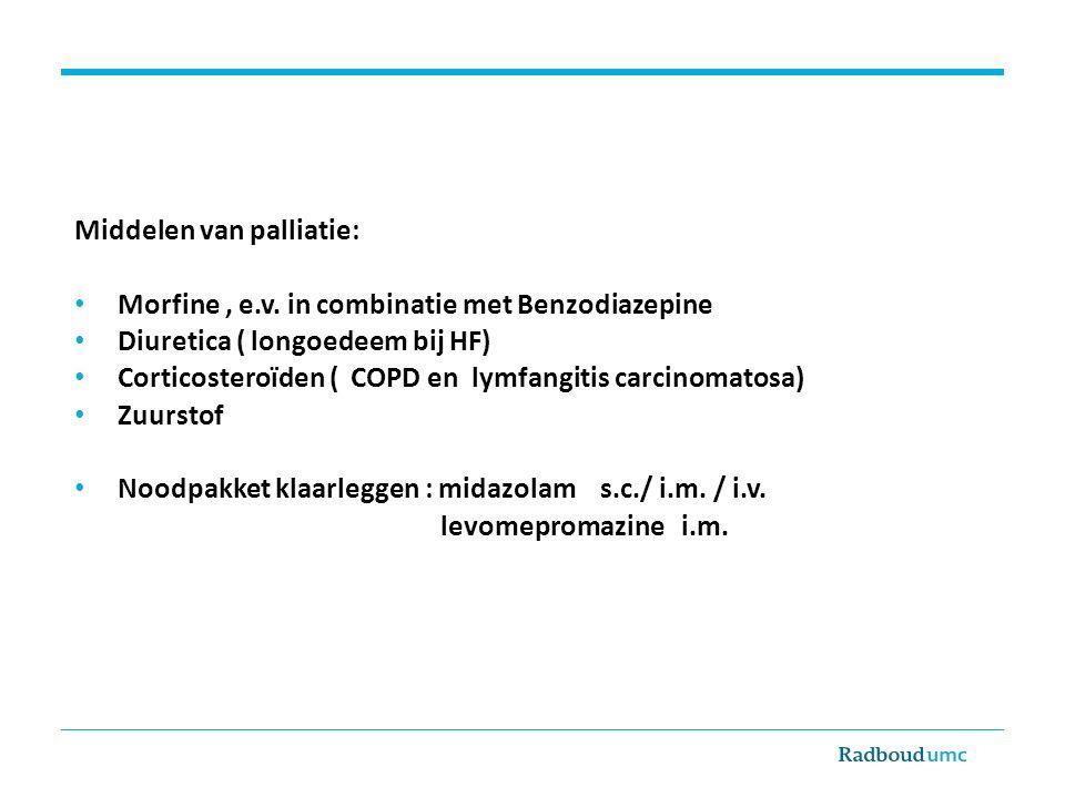 Middelen van palliatie: Morfine, e.v. in combinatie met Benzodiazepine Diuretica ( longoedeem bij HF) Corticosteroïden ( COPD en lymfangitis carcinoma