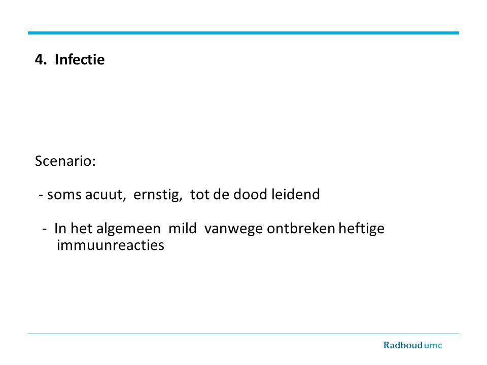 4. Infectie Scenario: - soms acuut, ernstig, tot de dood leidend - In het algemeen mild vanwege ontbreken heftige immuunreacties