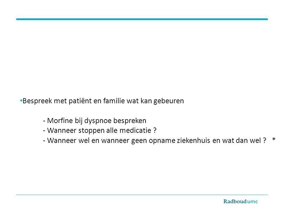 Bespreek met patiënt en familie wat kan gebeuren - Morfine bij dyspnoe bespreken - Wanneer stoppen alle medicatie ? - Wanneer wel en wanneer geen opna