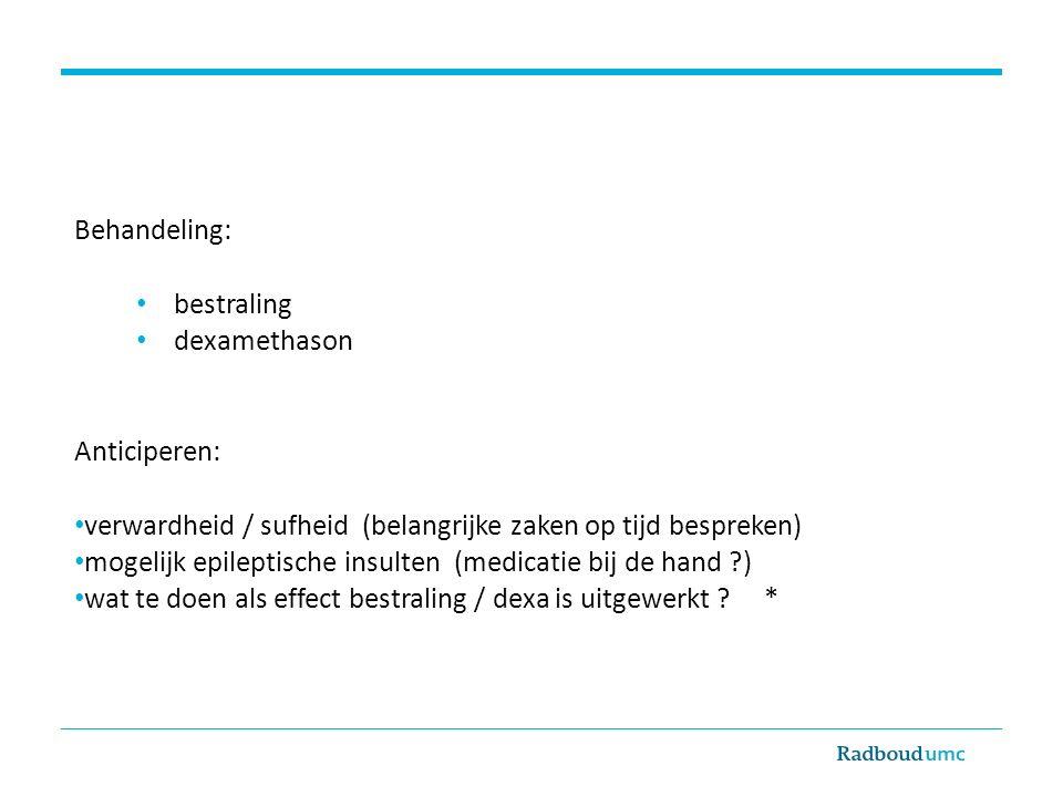 Behandeling: bestraling dexamethason Anticiperen: verwardheid / sufheid (belangrijke zaken op tijd bespreken) mogelijk epileptische insulten (medicati
