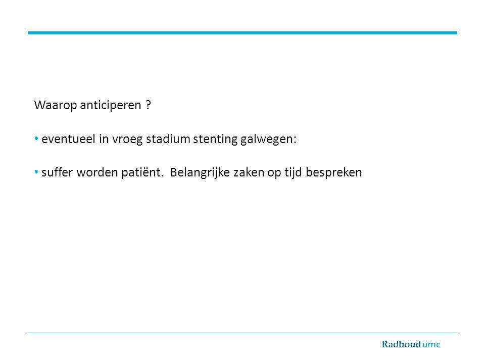 Waarop anticiperen ? eventueel in vroeg stadium stenting galwegen: suffer worden patiënt. Belangrijke zaken op tijd bespreken