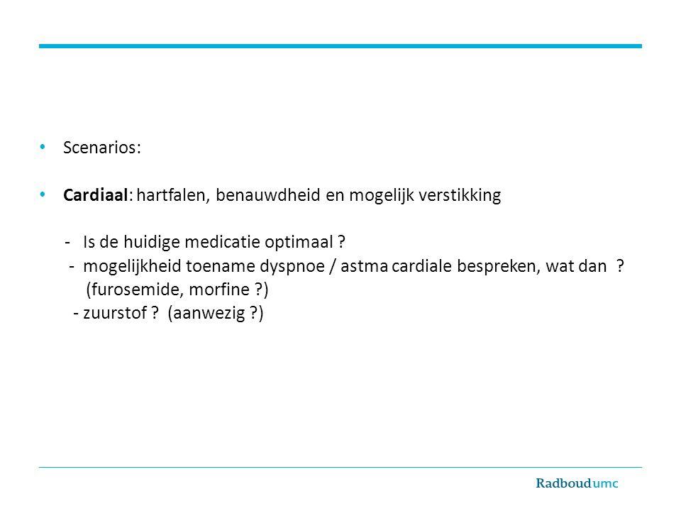 Scenarios: Cardiaal: hartfalen, benauwdheid en mogelijk verstikking - Is de huidige medicatie optimaal ? - mogelijkheid toename dyspnoe / astma cardia