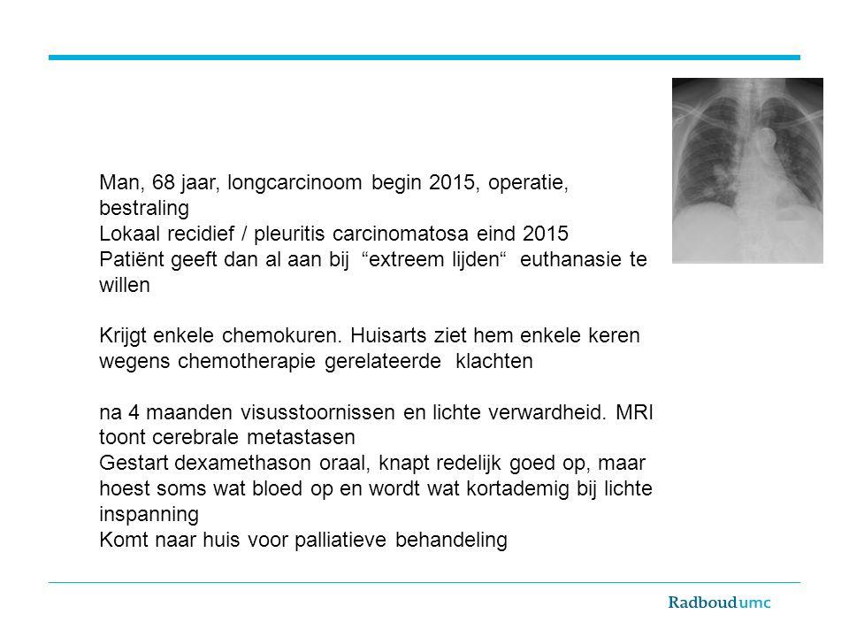"""Man, 68 jaar, longcarcinoom begin 2015, operatie, bestraling Lokaal recidief / pleuritis carcinomatosa eind 2015 Patiënt geeft dan al aan bij """"extreem"""