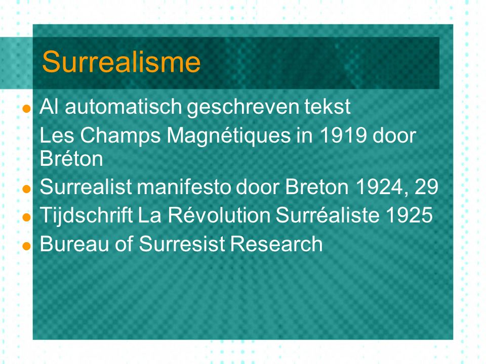 Surrealisme Al automatisch geschreven tekst Les Champs Magnétiques in 1919 door Bréton Surrealist manifesto door Breton 1924, 29 Tijdschrift La Révolution Surréaliste 1925 Bureau of Surresist Research