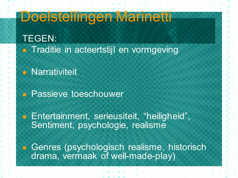 Doelstellingen Marinetti TEGEN: Traditie in acteertstijl en vormgeving Narrativiteit Passieve toeschouwer Entertainment, serieusiteit, heiligheid , Sentiment, psychologie, realisme Genres (psychologisch realisme, historisch drama, vermaak of well-made-play)