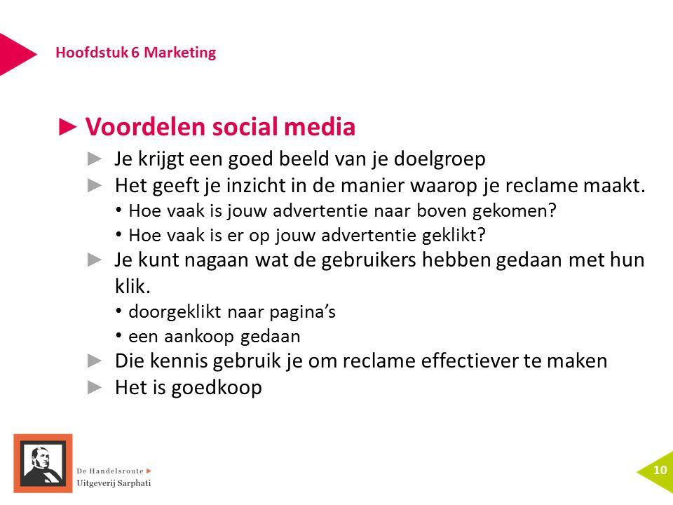 Hoofdstuk 6 Marketing 10 ► Voordelen social media ► Je krijgt een goed beeld van je doelgroep ► Het geeft je inzicht in de manier waarop je reclame maakt.
